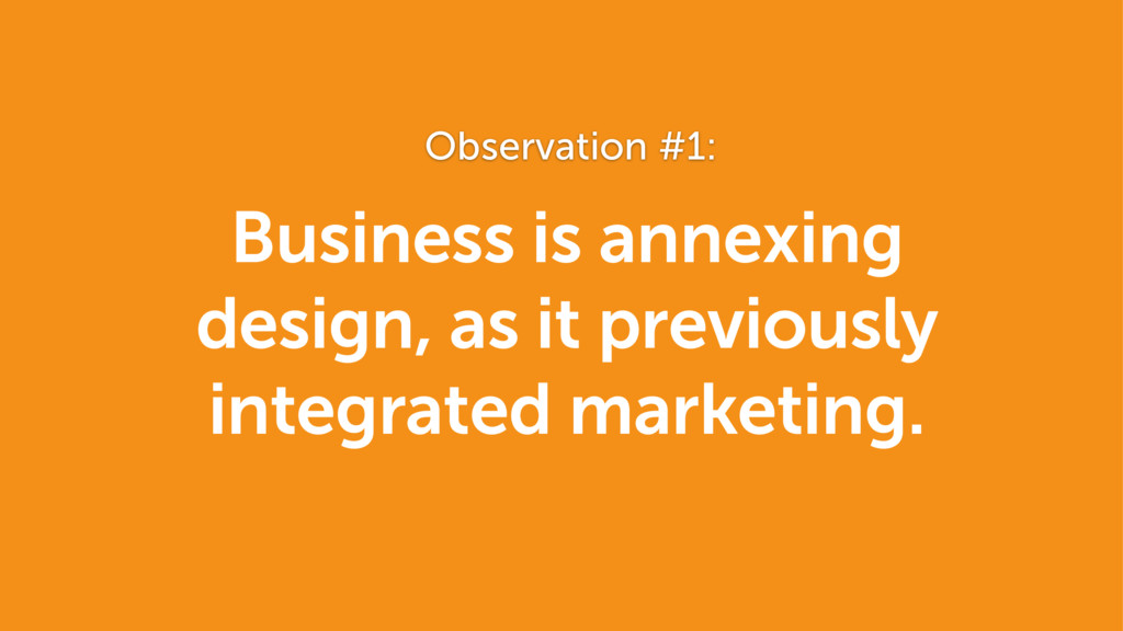 Business is annexing design, as it previously...