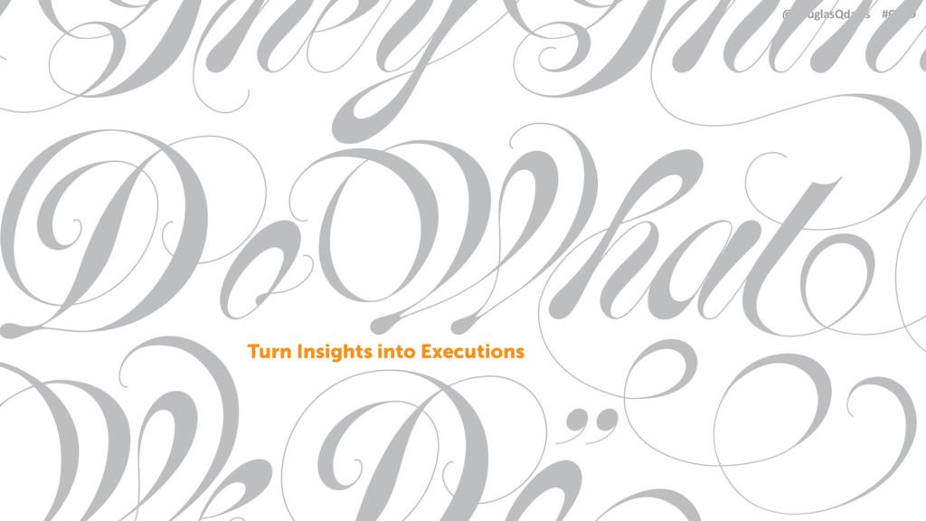 @douglasQdavis #CSBD Turn Insights into Executi...