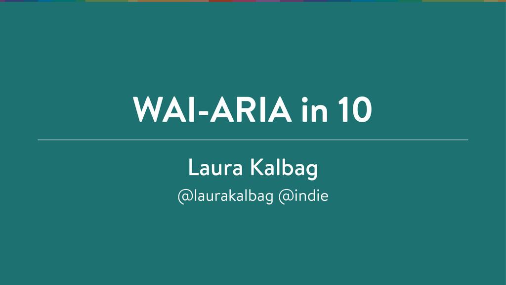 WAI-ARIA in 10 Laura Kalbag @laurakalbag @indie