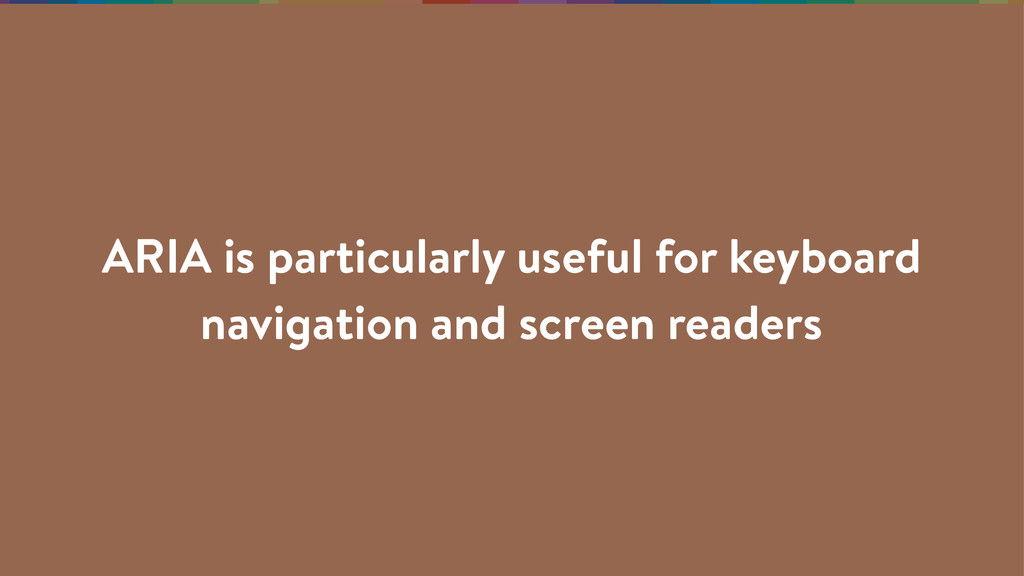 ARIA is particularly useful for keyboard naviga...