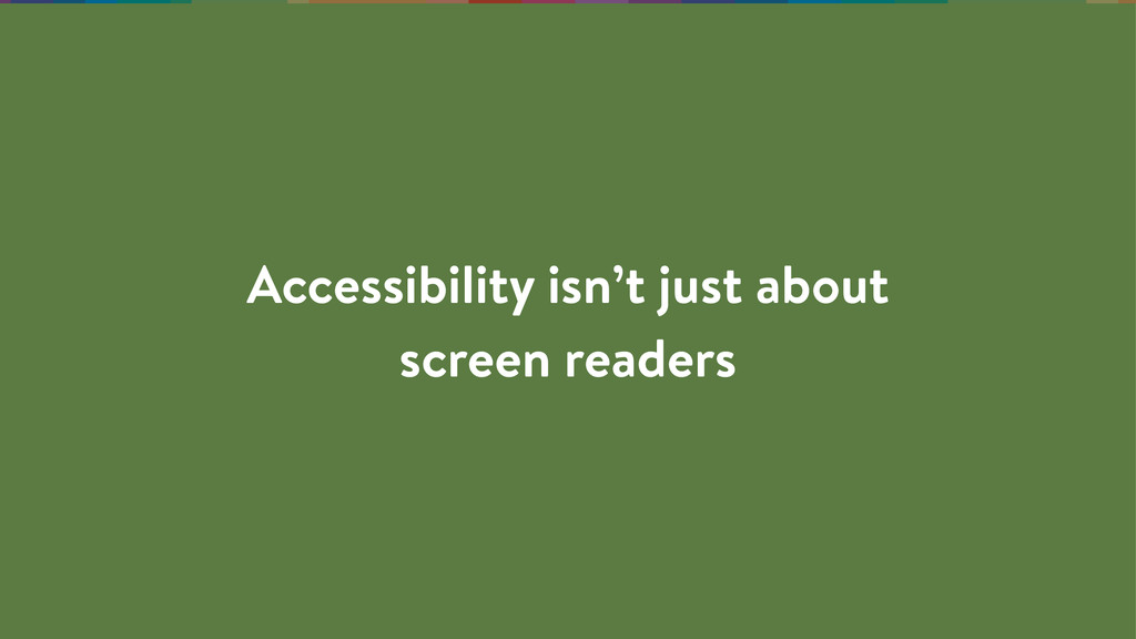 Accessibility isn't just about screen readers