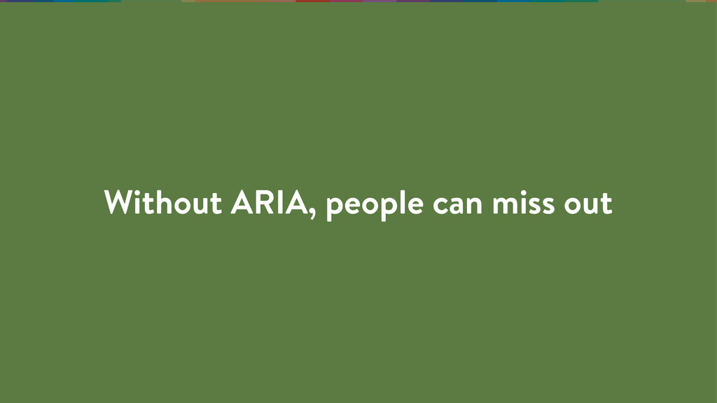 Without ARIA, people can miss out