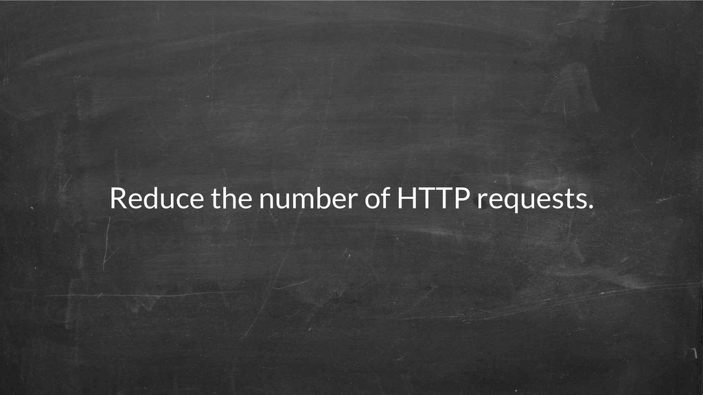 Reduce the number of HTTP requests.