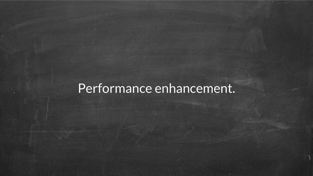 Performance enhancement.