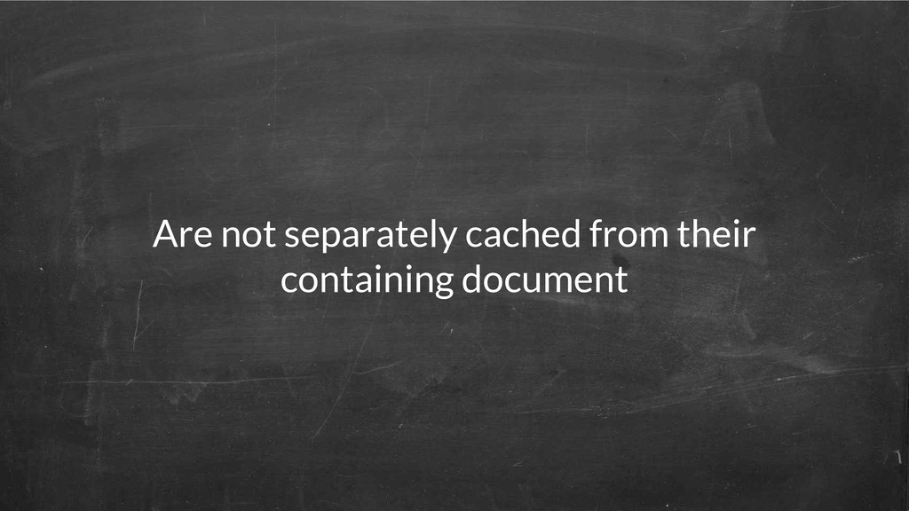Are not separately cached from their containing...