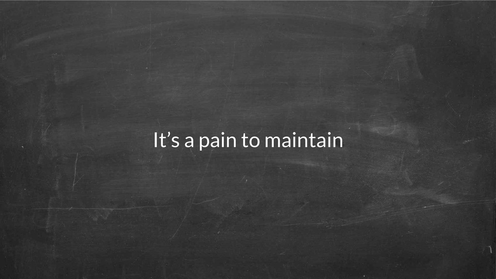 It's a pain to maintain