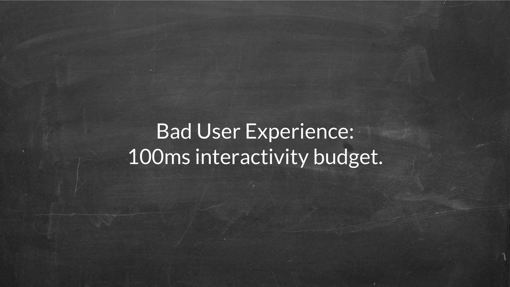 Bad User Experience: 100ms interactivity budget.