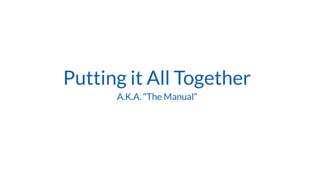 """Putting it All Together A.K.A. """"The Manual"""""""