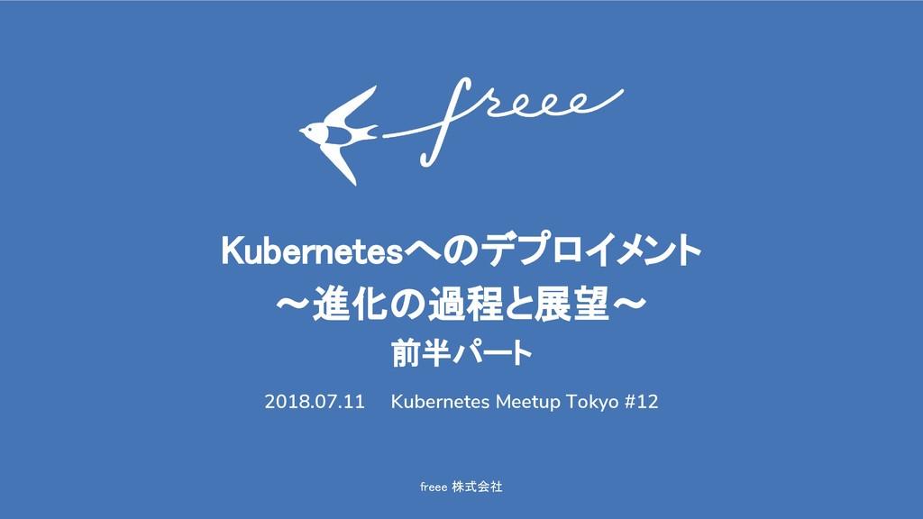 freee 株式会社 Kubernetesへのデプロイメント 〜進化の過程と展望〜 前半パート...
