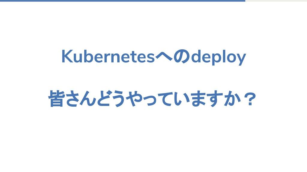 Kubernetesへのdeploy 皆さんどうやっていますか?