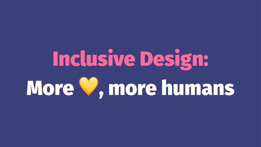 Inclusive Design: More ! , more humans
