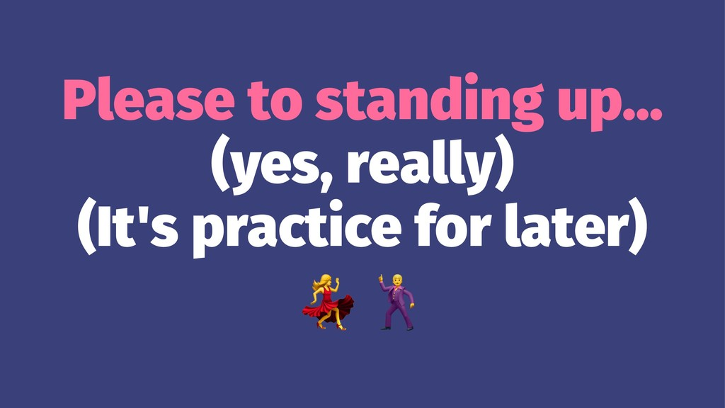 Please to standing up... (yes, really) (It's pr...