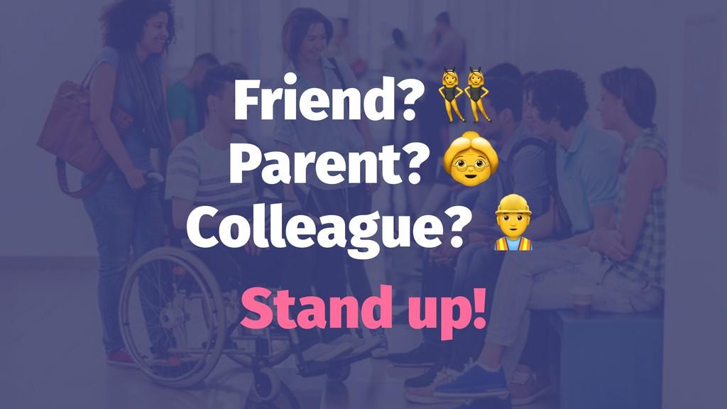 Friend? Parent? Colleague? Stand up!