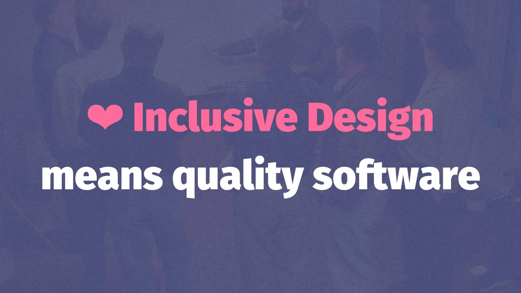 ❤ Inclusive Design means quality software
