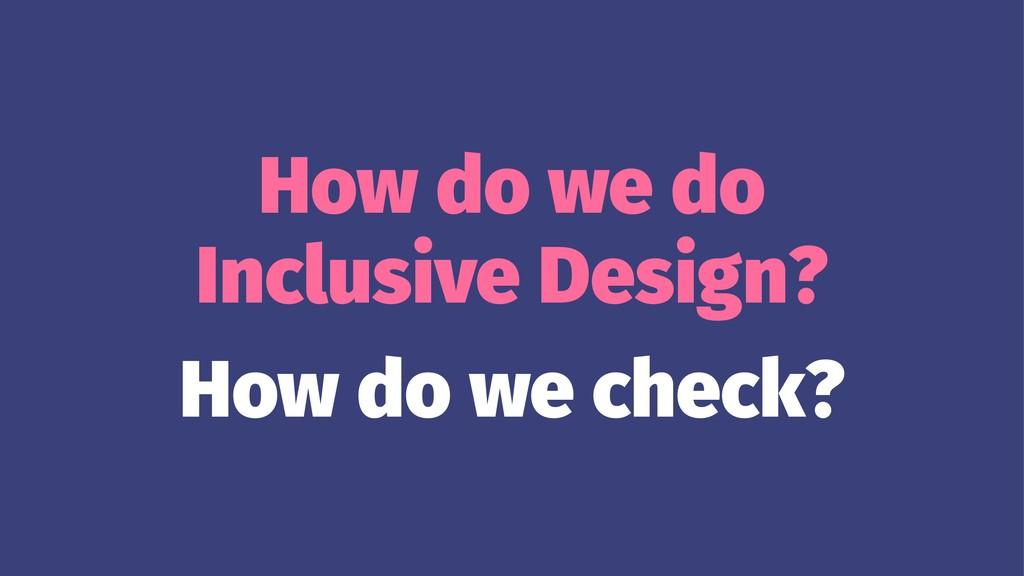 How do we do Inclusive Design? How do we check?
