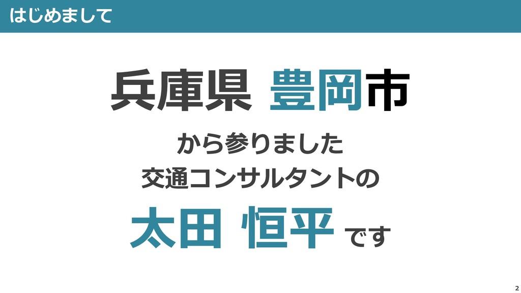 2 はじめまして 兵庫県 豊岡市 から参りました 交通コンサルタントの 太田 恒平 です