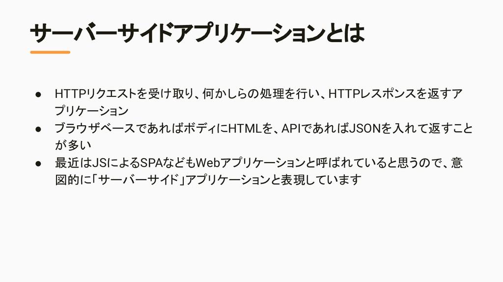 サーバーサイドアプリケーションとは ● HTTPリクエストを受け取り、何かしらの処理を行い、H...