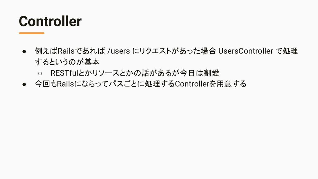 Controller ● 例えばRailsであれば /users にリクエストがあった場合 U...