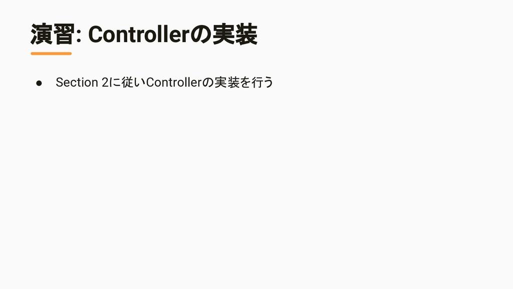 演習: Controllerの実装 ● Section 2に従いControllerの実装を行う