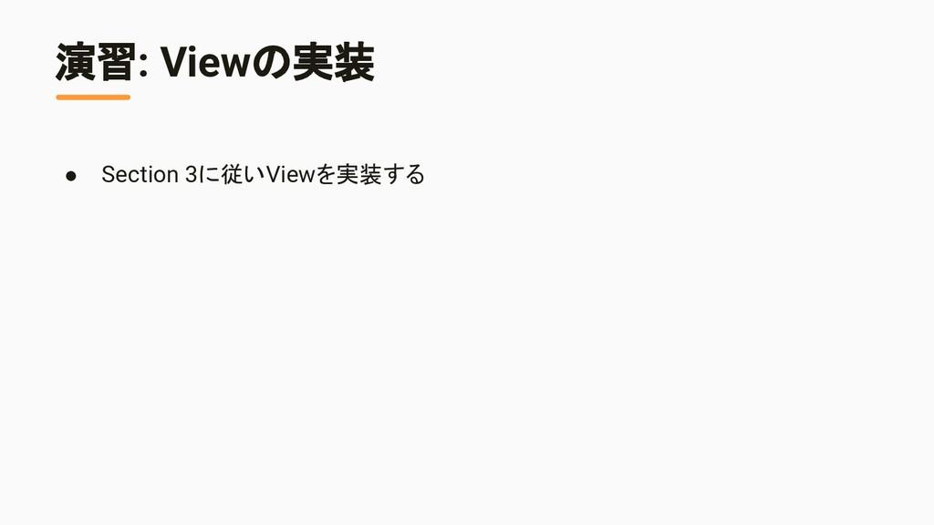 演習: Viewの実装 ● Section 3に従いViewを実装する
