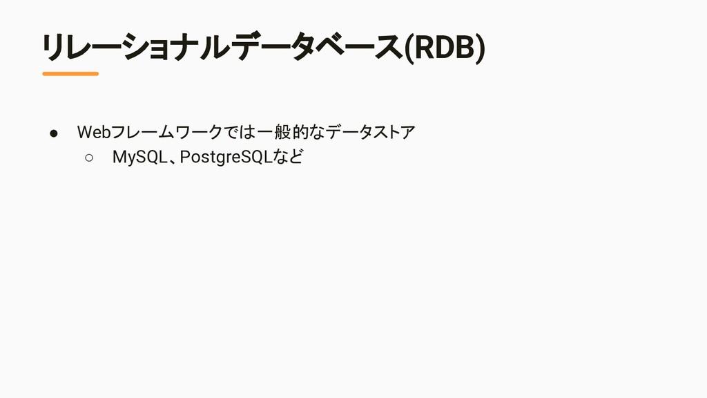 リレーショナルデータベース(RDB) ● Webフレームワークでは一般的なデータストア ○ M...