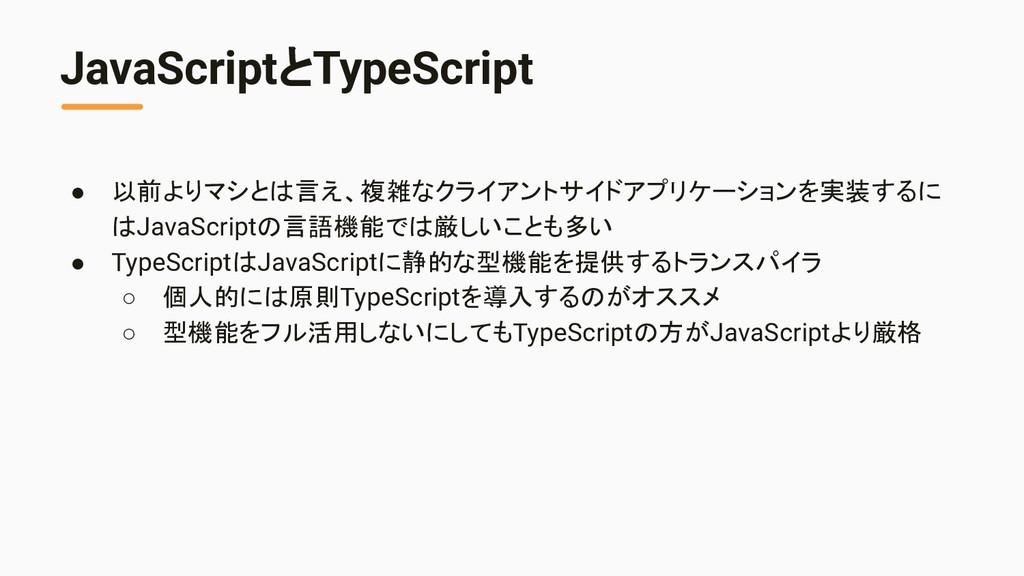 JavaScriptとTypeScript ● 以前よりマシとは言え、複雑なクライアントサイド...