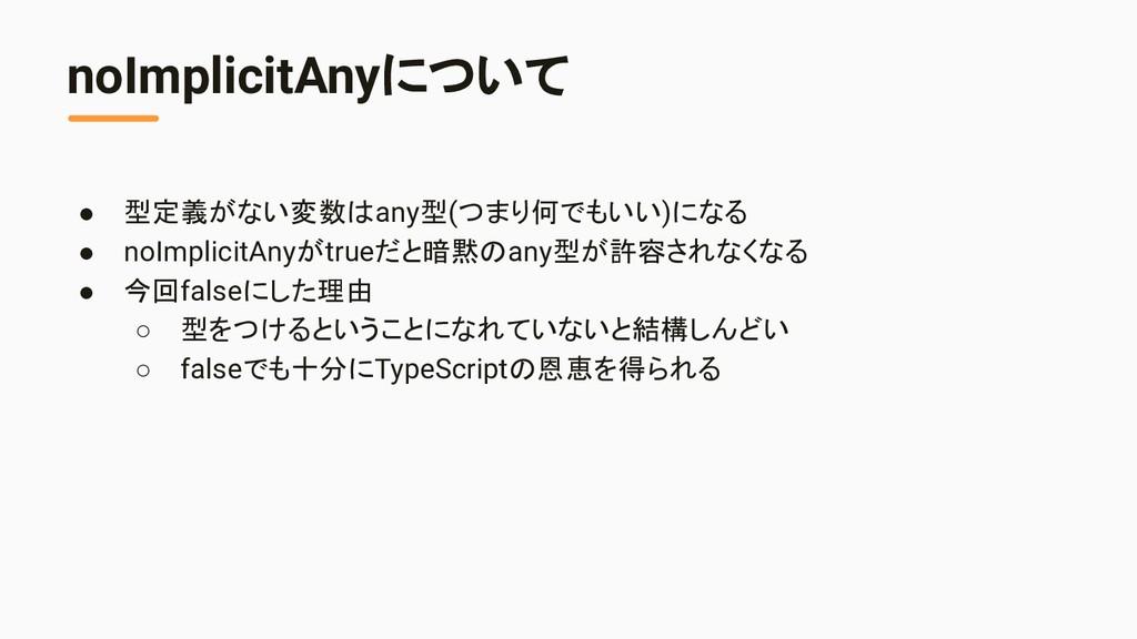 noImplicitAnyについて ● 型定義がない変数はany型(つまり何でもいい)になる ...