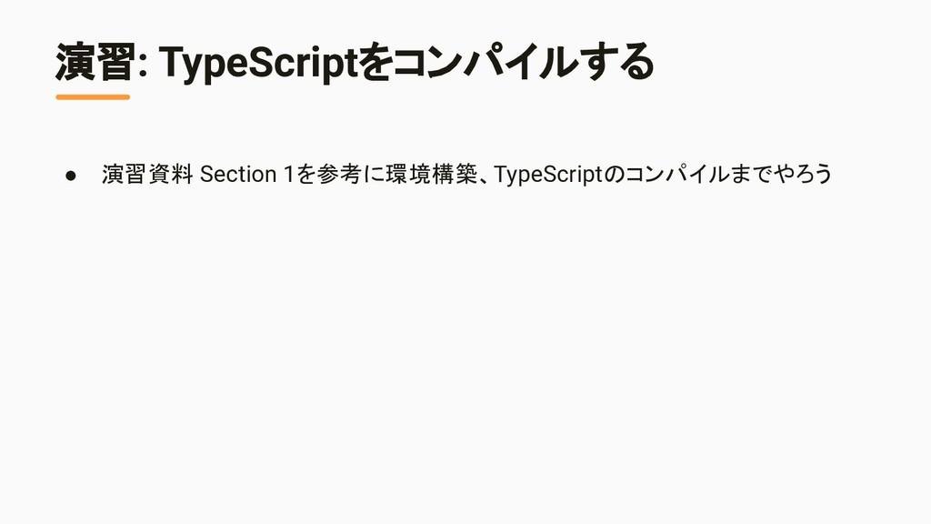 演習: TypeScriptをコンパイルする ● 演習資料 Section 1を参考に環境構築...
