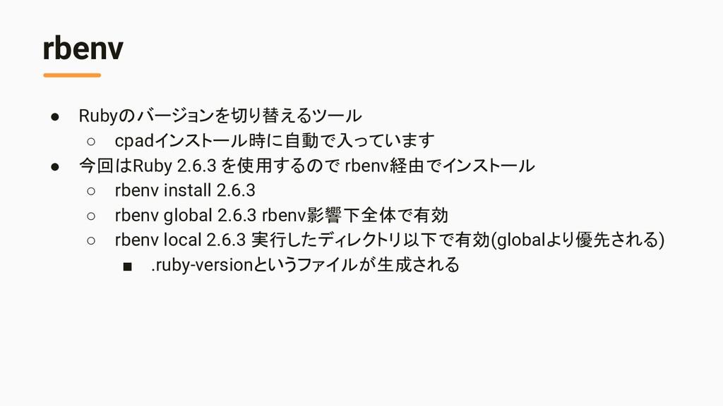 rbenv ● Rubyのバージョンを切り替えるツール ○ cpadインストール時に自動で入っ...