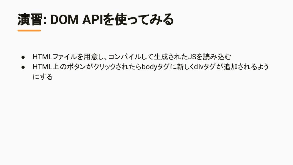 演習: DOM APIを使ってみる ● HTMLファイルを用意し、コンパイルして生成されたJS...