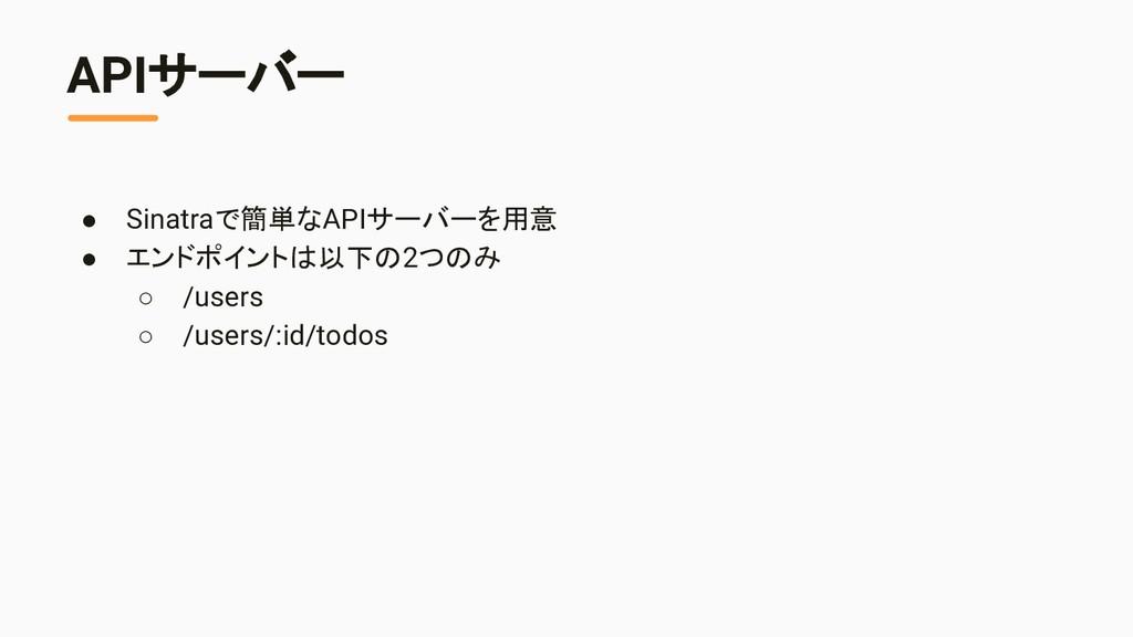 APIサーバー ● Sinatraで簡単なAPIサーバーを用意 ● エンドポイントは以下の2つ...