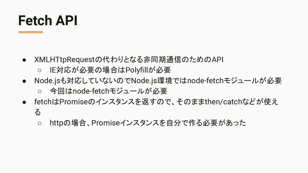 Fetch API ● XMLHTtpRequestの代わりとなる非同期通信のためのAPI ○...