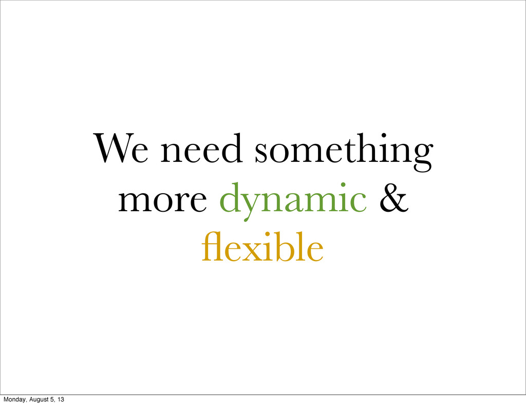 We need something more dynamic & flexible Monday...