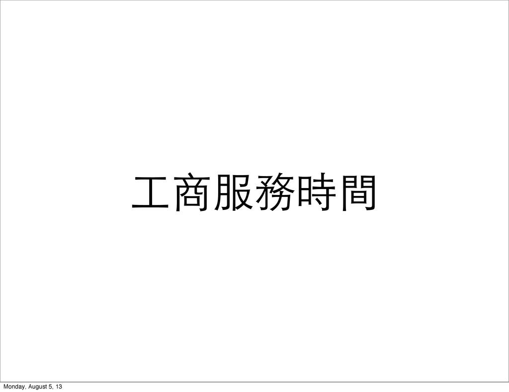 ⼯工商服務時間 Monday, August 5, 13