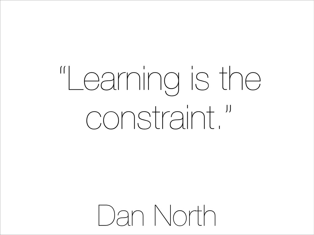 """""""Learning is the constraint."""" Dan North"""