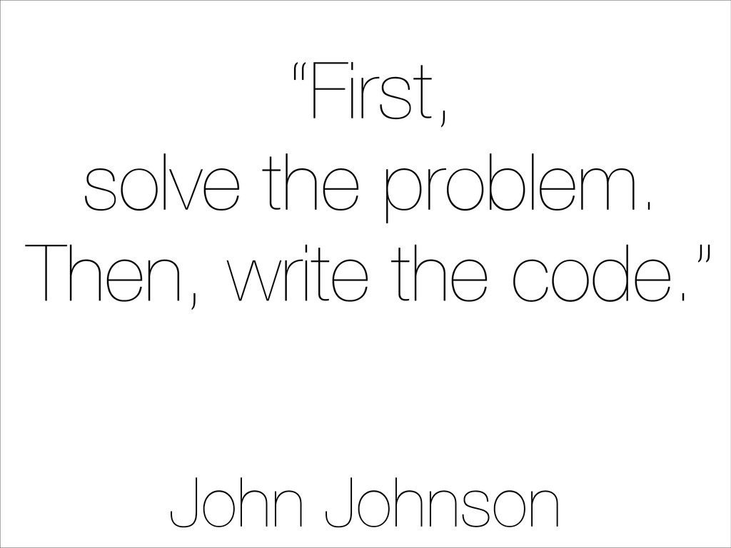 """""""First, solve the problem. Then, write the code..."""