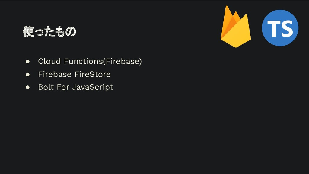使ったもの ● Cloud Functions(Firebase) ● Firebase Fi...