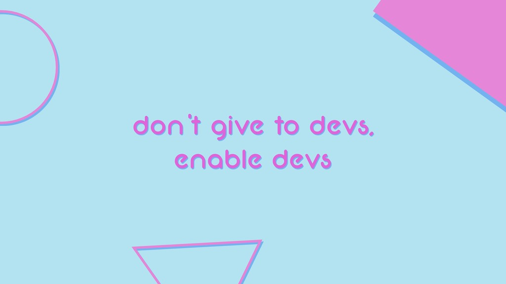 don't give to devs, enable devs