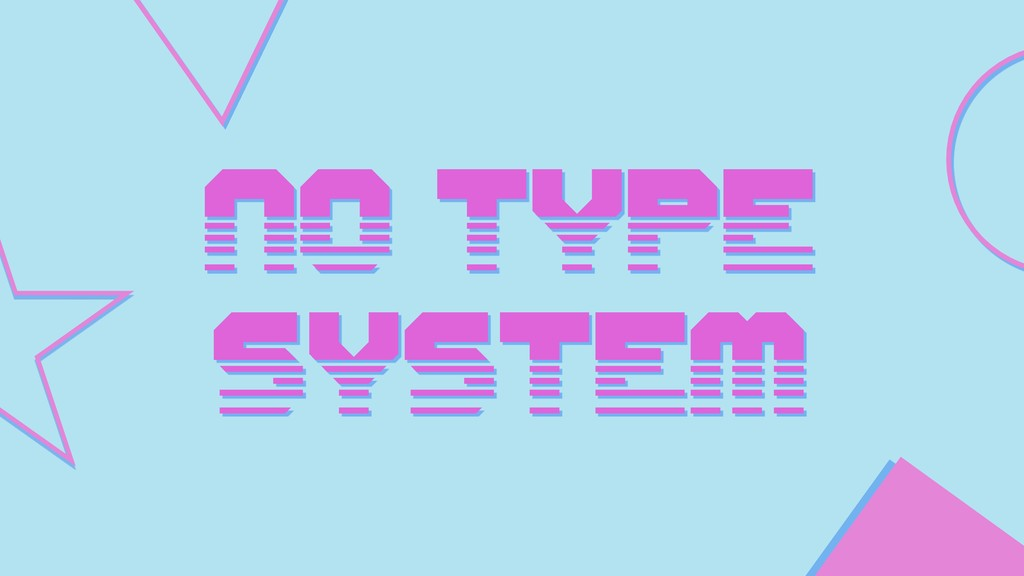 NO TYPE SYSTEM