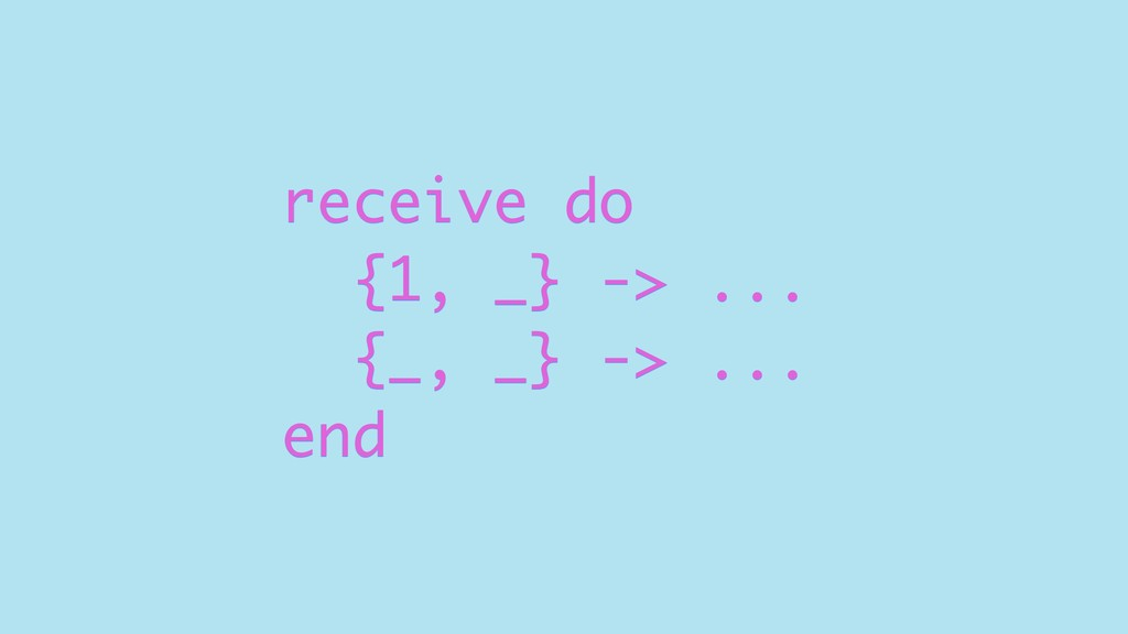 receive do {1, _} -> ... {_, _} -> ... end