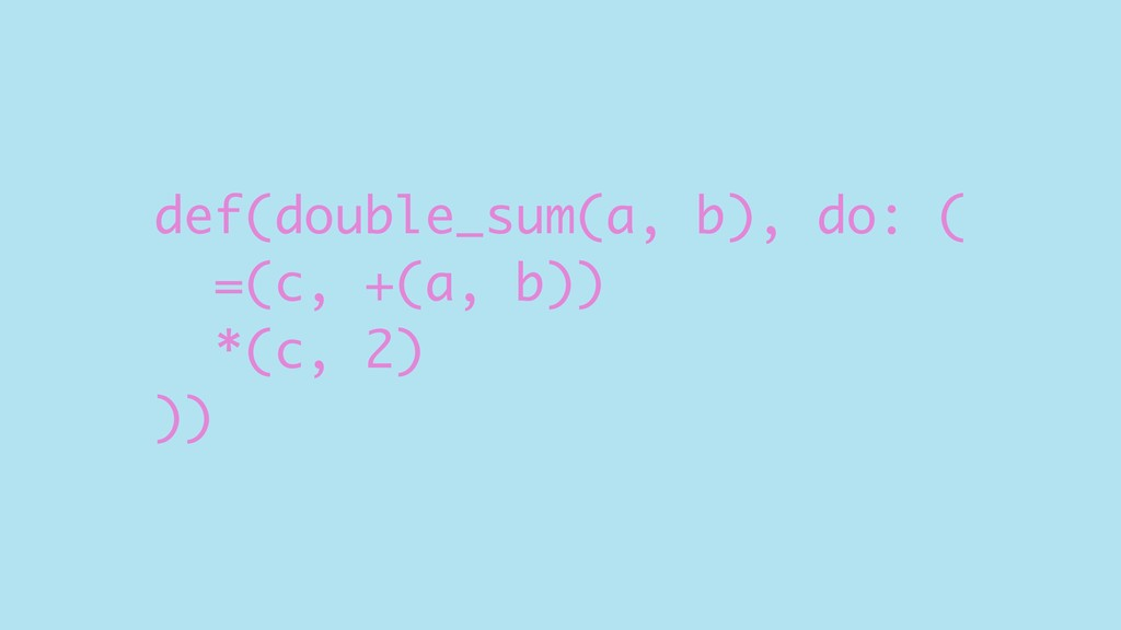 def(double_sum(a, b), do: ( =(c, +(a, b)) *(c, ...