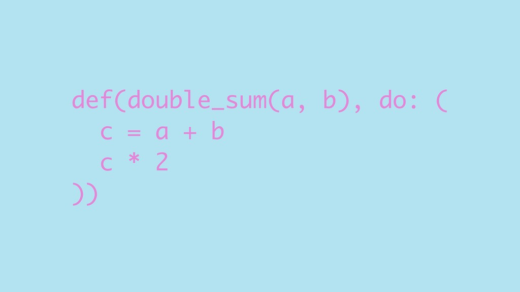 def(double_sum(a, b), do: ( c = a + b c * 2 ))