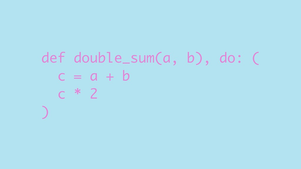 def double_sum(a, b), do: ( c = a + b c * 2 )