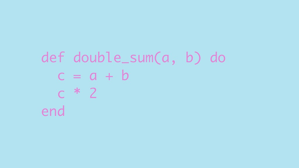 def double_sum(a, b) do c = a + b c * 2 end