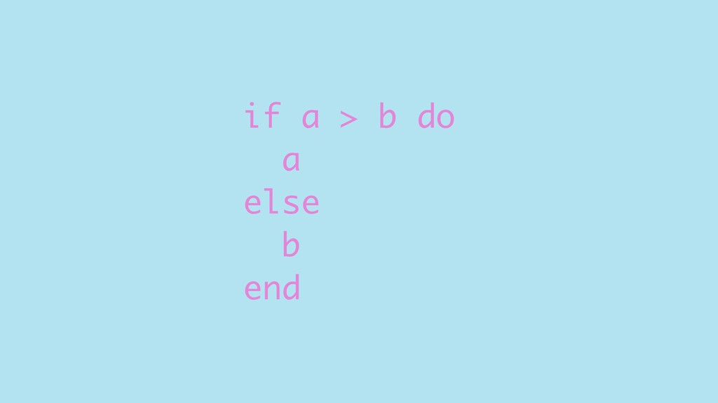 if a > b do a else b end