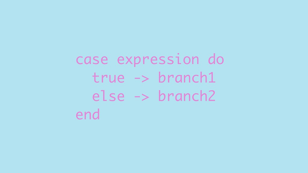 case expression do true -> branch1 else -> bran...