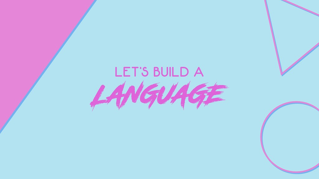 LET'S BUILD A LANGUAGE