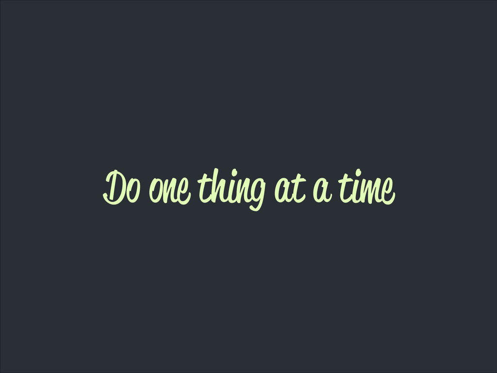 Do one thing at a time