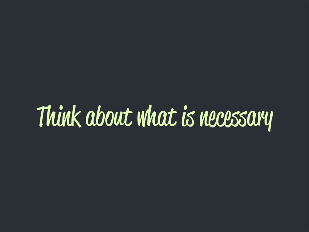 Think about what is necessary