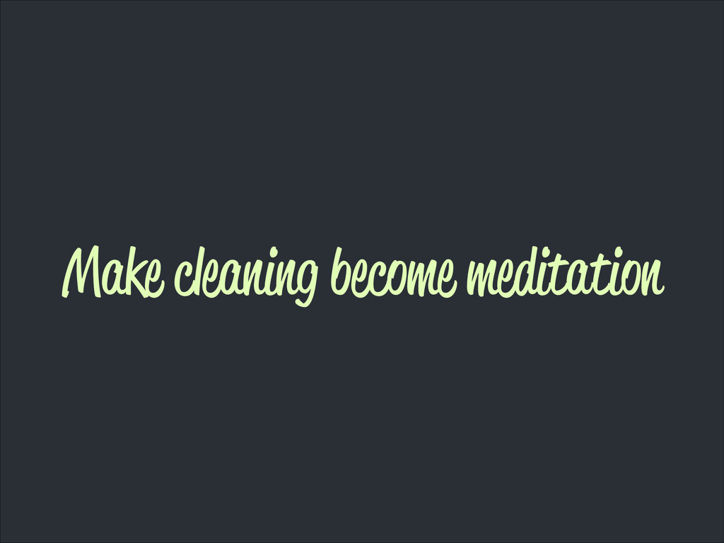 Make cleaning become meditation